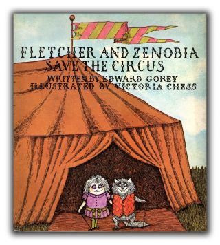 Fletcher and Zenobia Save the Circus. Illustrated by Victoria Chess. EDWARD GOREY.